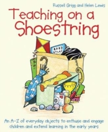 Teaching on a shoestring  : an A-Z of everyday objects to enthuse and engage children and extend learning in the early years - Grigg, Russell