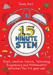 15 minute STEM  : quick, creative science, technology, engineering and mathematics activities for 5-11 year-olds - Hunt, Emily
