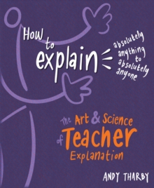 How to explain absolutely anything to absolutely anyone  : the art & science of teaching explanation - Tharby, Andy