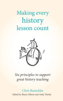 Making every history lesson count: six principles to support great history teaching - Runeckles, Chris