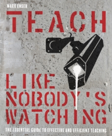 Teach like nobody's watching  : the essential guide to effective and efficient teaching - Enser, Mark