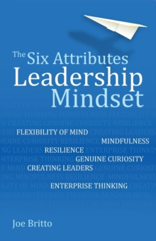 The six attributes of a leadership mindset  : flexibility of mind, mindfulness, resilience, genuine curiosity, creating leaders, enterprise thinking - Britto, Joe