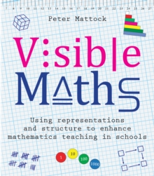 Visible maths: using representations and structure to enhance mathematics teaching in schools - Mattock, Peter,