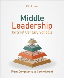 Middle leadership for 21st century schools  : from compliance to commitment - Lowe, Bill