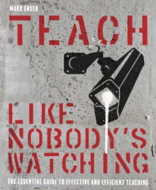 Teach like nobody's watching: the essential guide to effective and efficient teaching - Mark Enser, Enser