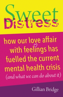 Sweet distress  : how our love affair with feelings has fuelled the current mental health crisis (and what we can do about it) - Bridge, Gillian