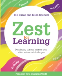 Zest for Learning: Developing Curious Learners Who Relish Real-World Challenges - Bill Lucas, Lucas