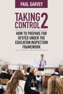 Taking Control 2: How to Prepare for Ofsted Under the Education Inspection Framework - Paul Garvey, Garvey