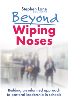 Beyond Wiping Noses: Building an Informed Approach to Pastoral Leadership in Schools - Stephen Lane, Lane