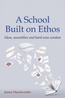 A school built on ethos  : ideas, assemblies and hard-won wisdom - Handscombe, James
