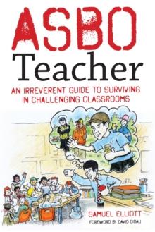 ASBO teacher: an irreverent guide to surviving in challenging classrooms - Elliott, Samuel
