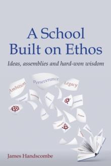 A school built on ethos: ideas, assemblies and hard-won wisdom - James Handscombe, Handscombe