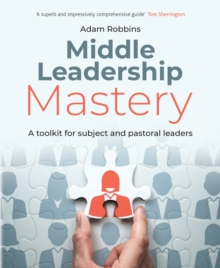 Middle Leadership Mastery: A Toolkit for Subject and Pastoral Leaders - Adam Robbins, Robbins