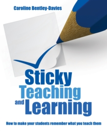 Sticky Teaching and Learning: How to Make Your Students Remember What You Teach Them - Caroline Bentley Davies, Bentley Davies