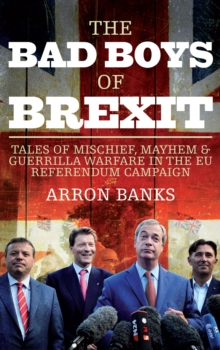 Image for The bad boys of Brexit  : tales of mischief, mayhem & guerrilla warfare in the EU Referendum campaign