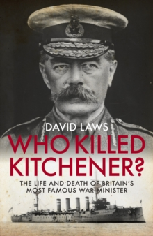 Image for Who killed Kitchener?  : the life and death of Britain's most famous war minister
