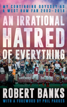 Image for An irrational hatred of everything  : my continuing odyssey as a West Ham fan 2003-2018
