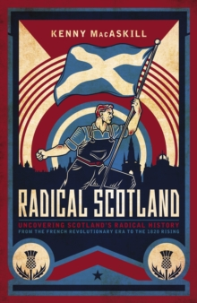 Image for Radical Scotland: uncovering Scotland's radical history : from the French Revolutionary era to the 1820 rising