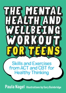 The mental health and wellbeing workout for teens  : skills and exercises from ACT and CBT for healthy thinking - Nagel, Paula
