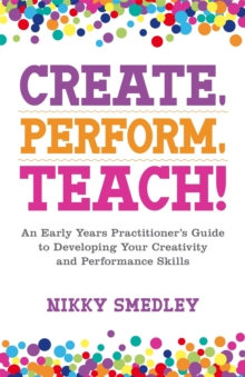 Image for Create, perform, teach!  : an early years practitioner's guide to developing your creativity and performance skills