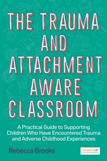 The trauma and attachment-aware classroom  : a practical guide to supporting children who have encountered trauma and adverse childhood experiences