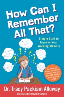How can I remember all that?  : simple stuff to improve your working memory - Packiam Alloway, Tracy Packiam