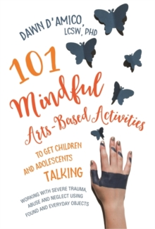 Image for 101 mindful arts-based activities to get children and adolescents talking  : working with severe trauma, abuse and neglect using found and everyday objects