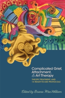 Image for Complicated grief, attachment & art therapy  : theory, treatment, and 14 ready-to-use protocols