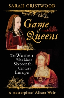 Image for Game of queens  : the women who made sixteenth-century Europe