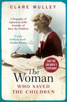 Image for The woman who saved the children  : a biography of Eglantyne Jebb, founder of Save the Children
