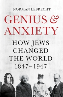 Image for Genius & anxiety  : how Jews changed the world, 1847-1947