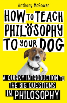 Image for How to teach philosophy to your dog  : a quirky introduction to the big questions in philosophy