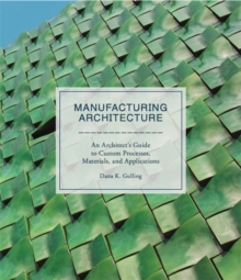 Image for Manufacturing architecture  : an architect's guide to custom processes, materials, and applications