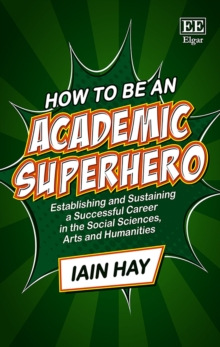 Image for How to be an academic superhero  : establishing and sustaining a successful career in the social sciences, arts and humanities