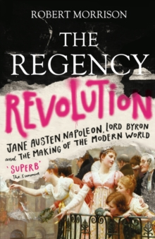 Image for The Regency revolution  : Jane Austen, Napoleon, Lord Byron and the making of the modern world