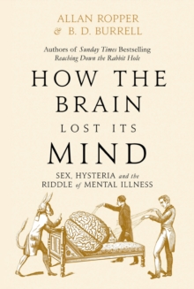 Image for How the brain lost its mind  : sex, hysteria and the riddle of mental illness