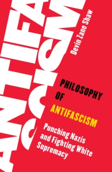 Image for Philosophy of antifascism  : punching Nazis and fighting white supremacy