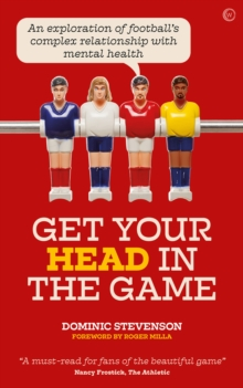 Image for Get your head in the game  : an exploration of football's complex relationship with mental health