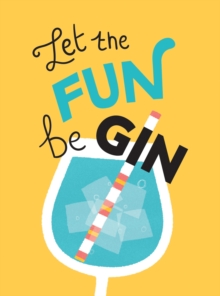 Image for Let the fun begin  : recipes, quotes and statements for gin lovers