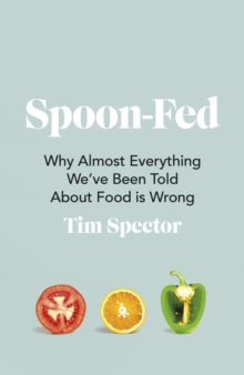 Image for Spoon-fed  : why almost everything we've been told about food is wrong