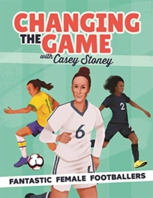 Changing the game with Casey Stoney  : fantastic female footballers - Stoney, Casey