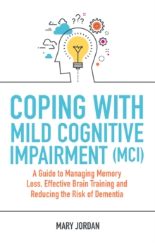 Image for Coping with mild cognitive impairment (MCI)  : a guide to managing memory loss, effective brain training and reducing the risk of dementia