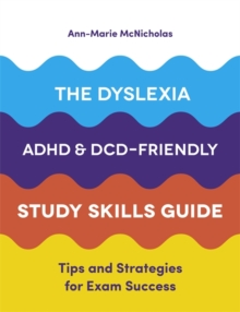 The dyslexia, ADHD and DCD-friendly study skills guide  : tips and strategies for exam success - McNicholas, Ann-Marie