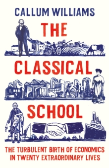 Image for The classical school  : the turbulent birth of economics in twenty extraordinary lives