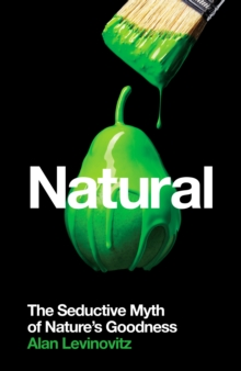 Image for Natural  : the seductive myth of nature's goodness