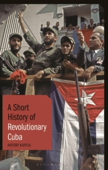 Image for A short history of revolutionary Cuba  : revolution, power, authority and the state from 1959 to the present day