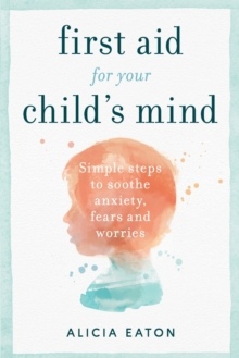 Image for First aid for your child's mind  : simple steps to soothe anxiety, fears and worries