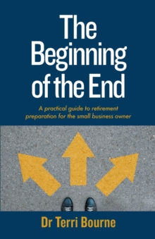 Image for The Beginning of The End : A practical guide to retirement preparation for the small business owner