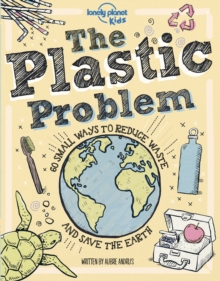 The plastic problem  : 60 small ways to reduce waste and save the Earth - Lonely Planet Kids