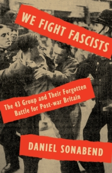 Image for We fight fascists  : the 43 group and the forgotten battle for post-war Britain